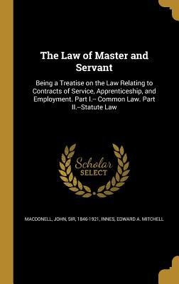 The Law of Master and Servant: Being a Treatise on the Law Relating to Contracts of Service, Apprenticeship, and Employment. Part I.-- Common Law. Par