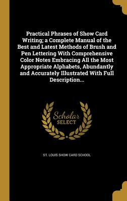Practical Phrases of Show Card Writing; A Complete Manual of the Best and Latest Methods of Brush and Pen Lettering with Comprehensive Color Notes ...