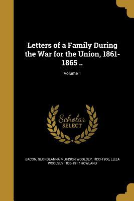 Letters of a Family During the War for the Union, 1861-1865 ..; Volume 1