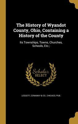 The History of Wyandot County, Ohio, Containing a History of the County: Its Townships, Towns, Churches, Schools, Etc.