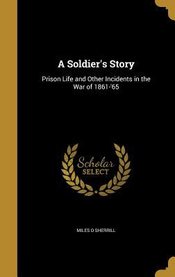 A Soldier's Story: Prison Life and Other Incidents in the War of 1861-'65