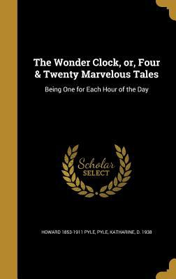 The Wonder Clock, Or, Four & Twenty Marvelous Tales: Being One for Each Hour of the Day