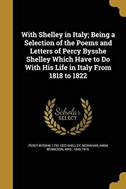 With Shelley in Italy; Being a Selection of the Poems and Letters of Percy Bysshe Shelley Which Have to Do with His Life in Italy from 1818 to 1822
