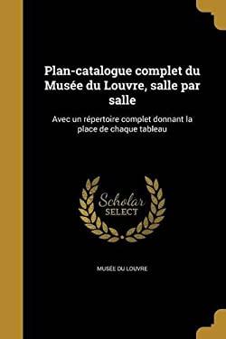 Plan-Catalogue Complet Du Musee Du Louvre, Salle Par Salle: Avec Un Repertoire Complet Donnant La Place de Chaque Tableau (French Edition)