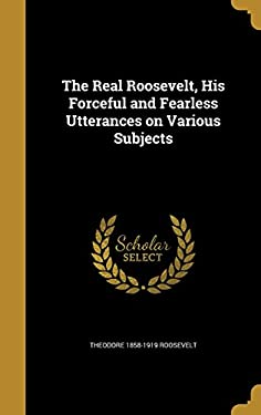 The Real Roosevelt, His Forceful and Fearless Utterances on Various Subjects