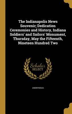 The Indianapolis News Souvenir; Dedication Ceremonies and History, Indiana Soldiers' and Sailors' Monument, Thursday, May the Fifteenth, Nineteen Hund