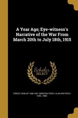 A Year Ago; Eye-Witness's Narrative of the War from March 20th to July 18th, 1915