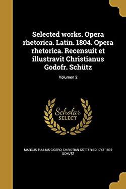 Selected Works. Opera Rhetorica. Latin. 1804. Opera Rhetorica. Recensuit Et Illustravit Christianus Godofr. Schutz; Volumen 2 (Latin Edition)