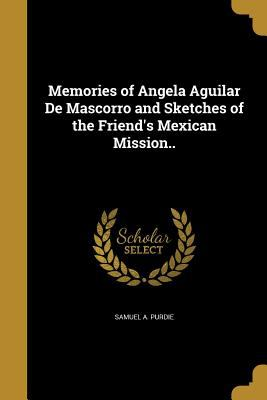 Memories of Angela Aguilar de Mascorro and Sketches of the Friend's Mexican Mission..