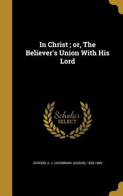 In Christ; Or, the Believer's Union with His Lord