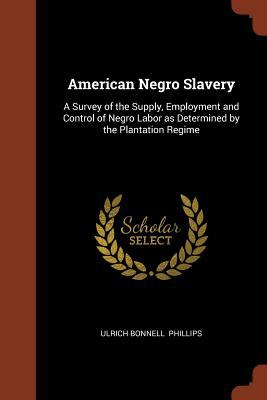 American Negro Slavery: A Survey of the Supply, Employment and Control of Negro Labor as Determined by the Plantation Regime