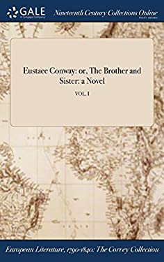 Eustace Conway: or, The Brother and Sister: a Novel; VOL. I