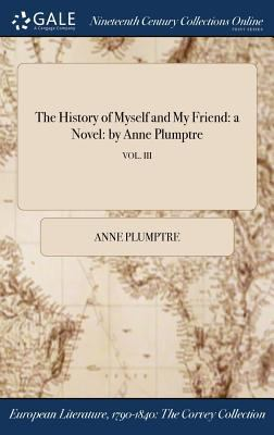 The History of Myself and My Friend: a Novel: by Anne Plumptre; VOL. III