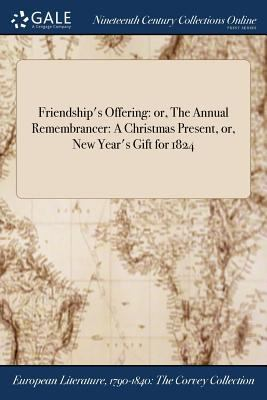 Friendship's Offering: or, The Annual Remembrancer: A Christmas Present, or, New Year's Gift for 1824