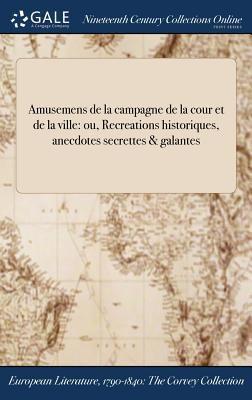 Amusemens de la campagne de la cour et de la ville: ou, Recreations historiques, anecdotes secrettes & galantes (French Edition)