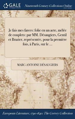 Je fais mes farces: folie en un acte, mle de couplets: par MM. Dsaugiers, Gentil et Brazier, reprsente, pour la premire fois,  Paris, sur le ... (Fren