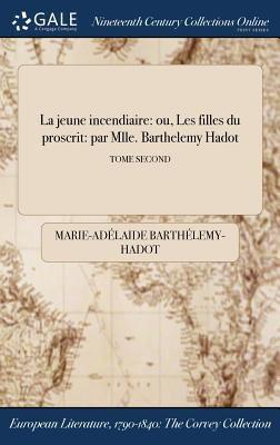 La jeune incendiaire: ou, Les filles du proscrit: par Mlle. Barthelemy Hadot; TOME SECOND (French Edition)