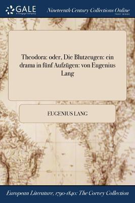 Theodora: oder, Die Blutzeugen: ein drama in fnf Aufzgen: von Eugenius Lang (German Edition)