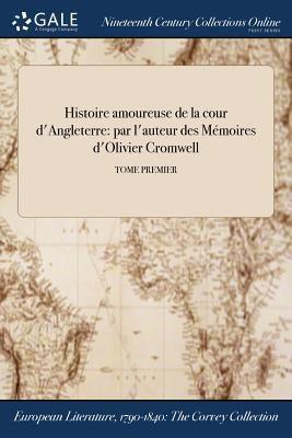 Histoire amoureuse de la cour d'Angleterre: par l'auteur des Mmoires d'Olivier Cromwell; TOME PREMIER (French Edition)
