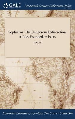 Sophia: or, The Dangerous Indiscretion: a Tale, Founded on Facts; VOL. III