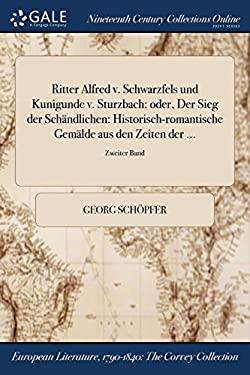 Ritter Alfred v. Schwarzfels und Kunigunde v. Sturzbach: oder, Der Sieg der Schndlichen: Historisch-romantische Gemlde aus den Zeiten der ...; Zweiter