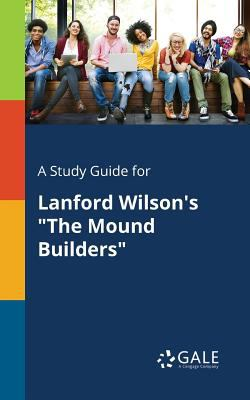 """A Study Guide for Lanford Wilson's """"The Mound Builders"""""""