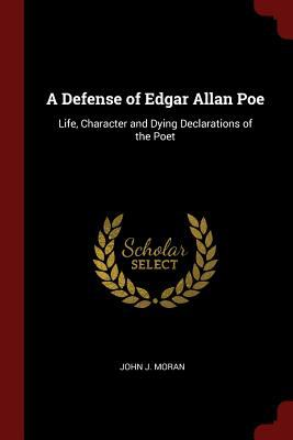 A Defense of Edgar Allan Poe: Life, Character and Dying Declarations of the Poet