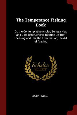 The Temperance Fishing Book: Or, the Contemplative Angler, Being a New and Complete General Treatise On That Pleasing and Healthful Recreation, the Ar