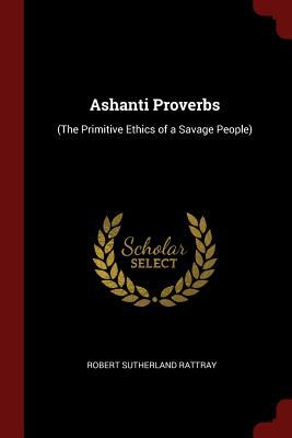 Ashanti Proverbs: (The Primitive Ethics of a Savage People)