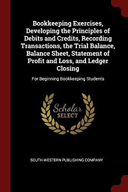 Bookkeeping Exercises, Developing the Principles of Debits and Credits, Recording Transactions, the Trial Balance, Balance Sheet, Statement of Profit