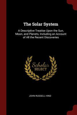 The Solar System: A Descriptive Treatise Upon the Sun, Moon, and Planets, Including an Account of All the Recent Discoveries