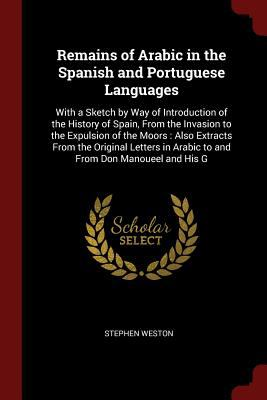 Remains of Arabic in the Spanish and Portuguese Languages: With a Sketch by Way of Introduction of the History of Spain, From the Invasion to the ...