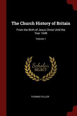 The Church History of Britain: From the Birth of Jesus Christ Until the Year 1648; Volume 1