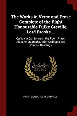 The Works in Verse and Prose Complete of the Right Honourable Fulke Greville, Lord Brooke ...: Clica in Ox. Sonnets. the Poem Plays: Alaham; Mustapha.