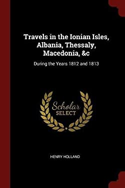 Travels in the Ionian Isles, Albania, Thessaly, Macedonia, &c: During the Years 1812 and 1813