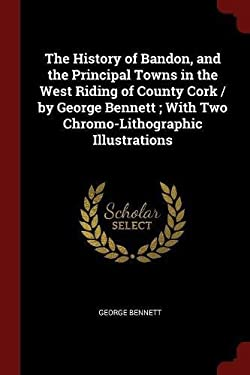 The History of Bandon, and the Principal Towns in the West Riding of County Cork / by George Bennett ; With Two Chromo-Lithographic Illustrations