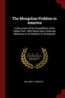 The Mongolian Problem in America: A Discussion of the Possibilities of the Yellow Peril : With Notes Upon American Diplomacy in Its Relation to the Bo