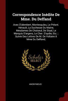 Correspondence Indite De Mme. Du Deffand: Avec D'alembert, Montesquieu, Le Prsnt. Hnault, La Duchesse Du Maine, Mesdames De Choiseul, De Staal, Le ...