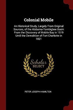 Colonial Mobile: An Historical Study, Largely From Original Sources, of the Alabama-Tombigbee Basin From the Discovery of Mobile Bay in 1519 Until the