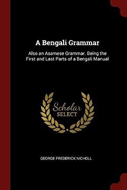 A Bengali Grammar: Also an Asamese Grammar. Being the First and Last Parts of a Bengali Manual