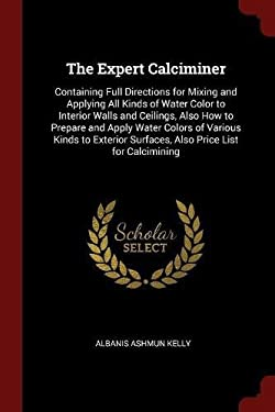The Expert Calciminer: Containing Full Directions for Mixing and Applying All Kinds of Water Color to Interior Walls and Ceilings, Also How to Prepare