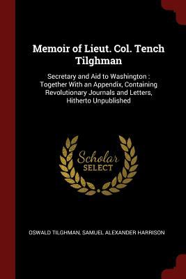 Memoir of Lieut. Col. Tench Tilghman: Secretary and Aid to Washington : Together With an Appendix, Containing Revolutionary Journals and Letters, Hith