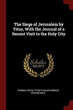 The Siege of Jerusalem by Titus, With the Journal of a Recent Visit to the Holy City