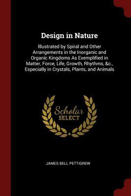Design in Nature: Illustrated by Spiral and Other Arrangements in the Inorganic and Organic Kingdoms As Exemplified in Matter, Force, Life, Growth, ..