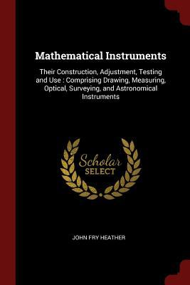 Mathematical Instruments: Their Construction, Adjustment, Testing and Use : Comprising Drawing, Measuring, Optical, Surveying, and Astronomical Instru