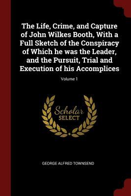 The Life, Crime, and Capture of John Wilkes Booth, With a Full Sketch of the Conspiracy of Which he was the Leader, and the Pursuit, Trial and Executi