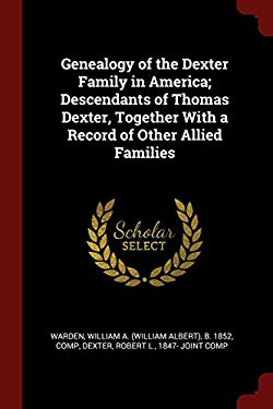 Genealogy of the Dexter Family in America; Descendants of Thomas Dexter, Together With a Record of Other Allied Families