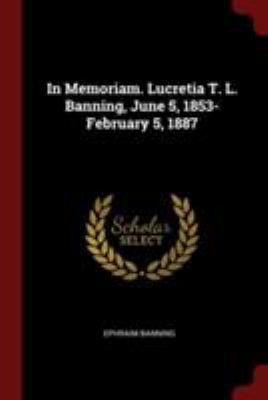 In Memoriam. Lucretia T. L. Banning, June 5, 1853-February 5, 1887