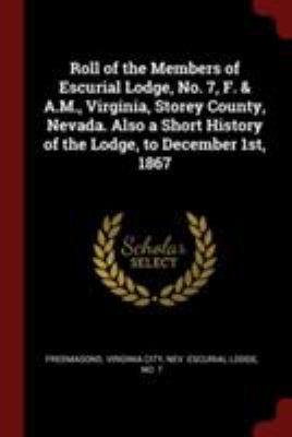 Roll of the Members of Escurial Lodge, No. 7, F. & A.M., Virginia, Storey County, Nevada. Also a Short History of the Lodge, to December 1st, 1867
