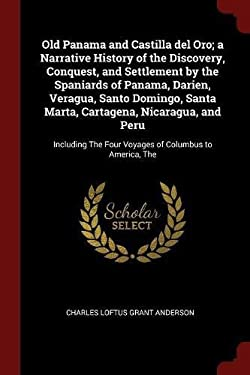 Old Panama and Castilla del Oro; a Narrative History of the Discovery, Conquest, and Settlement by the Spaniards of Panama, Darien, Veragua, Santo ...